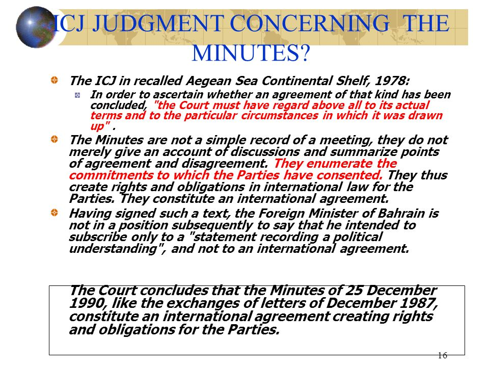 16 ICJ JUDGMENT CONCERNING THE MINUTES? The ICJ in recalled Aegean Sea Continental Shelf, 1978: In order to ascertain whether an agreement of that kin