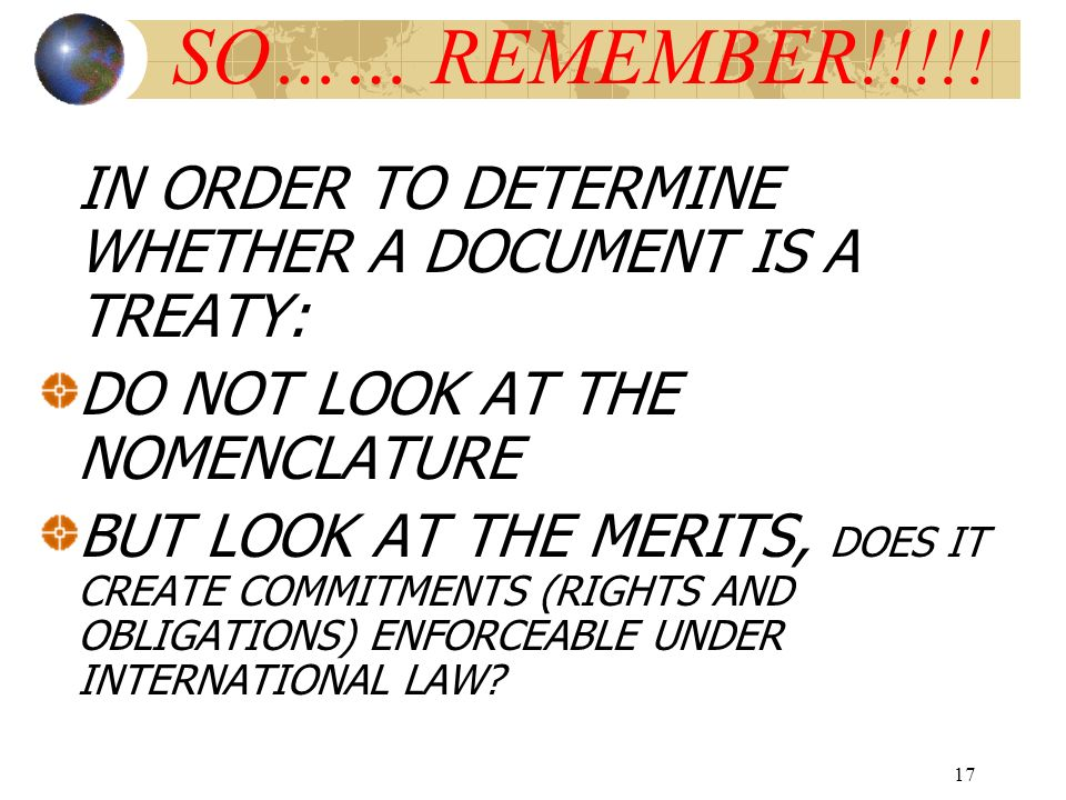 17 SO…… REMEMBER!!!!! IN ORDER TO DETERMINE WHETHER A DOCUMENT IS A TREATY: DO NOT LOOK AT THE NOMENCLATURE BUT LOOK AT THE MERITS, DOES IT CREATE COM