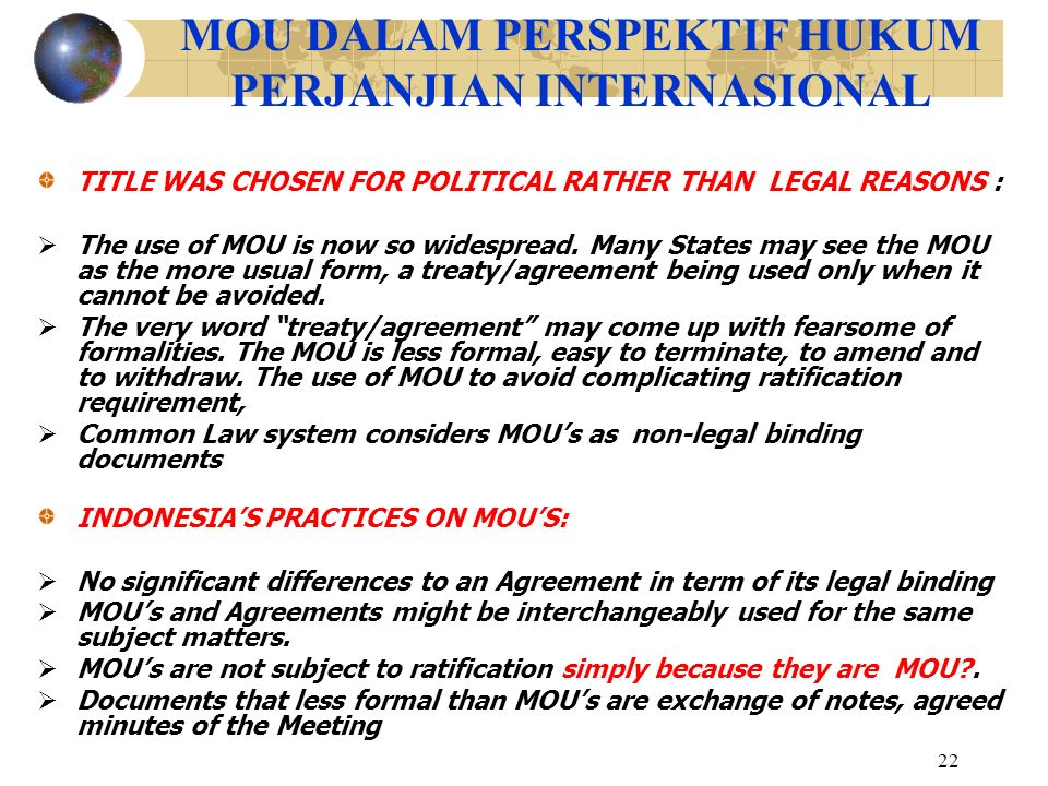 22 MOU DALAM PERSPEKTIF HUKUM PERJANJIAN INTERNASIONAL TITLE WAS CHOSEN FOR POLITICAL RATHER THAN LEGAL REASONS :  The use of MOU is now so widesprea