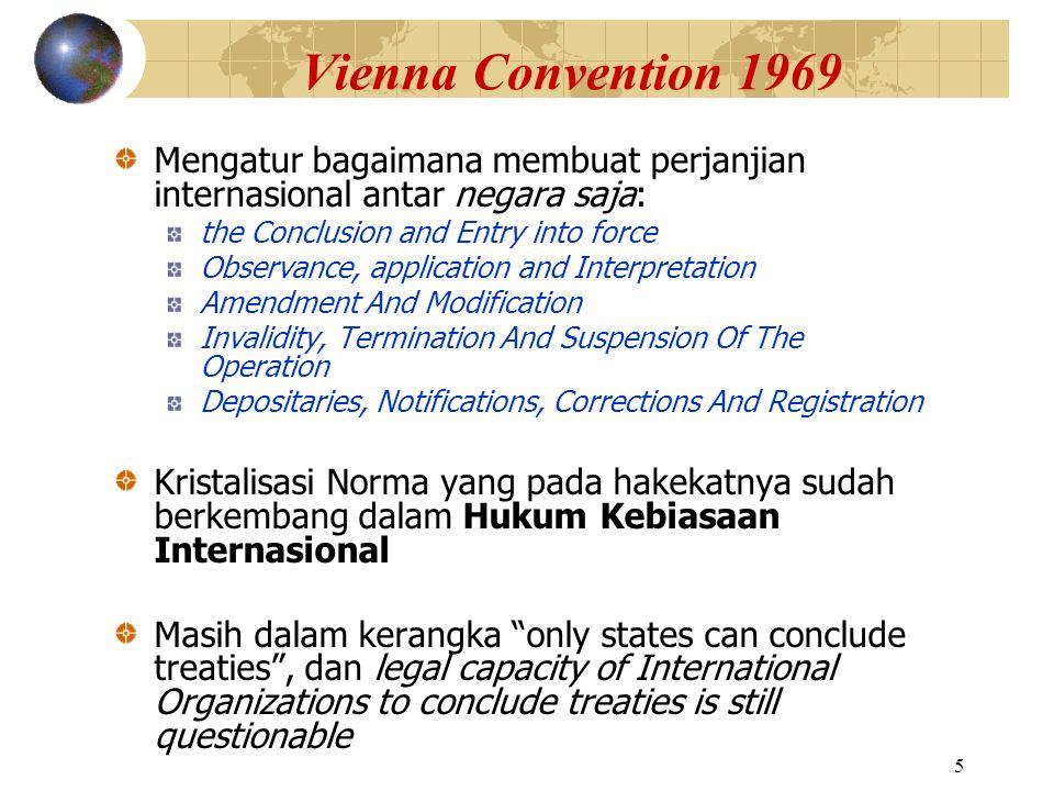 5 Vienna Convention 1969 Mengatur bagaimana membuat perjanjian internasional antar negara saja: the Conclusion and Entry into force Observance, applic