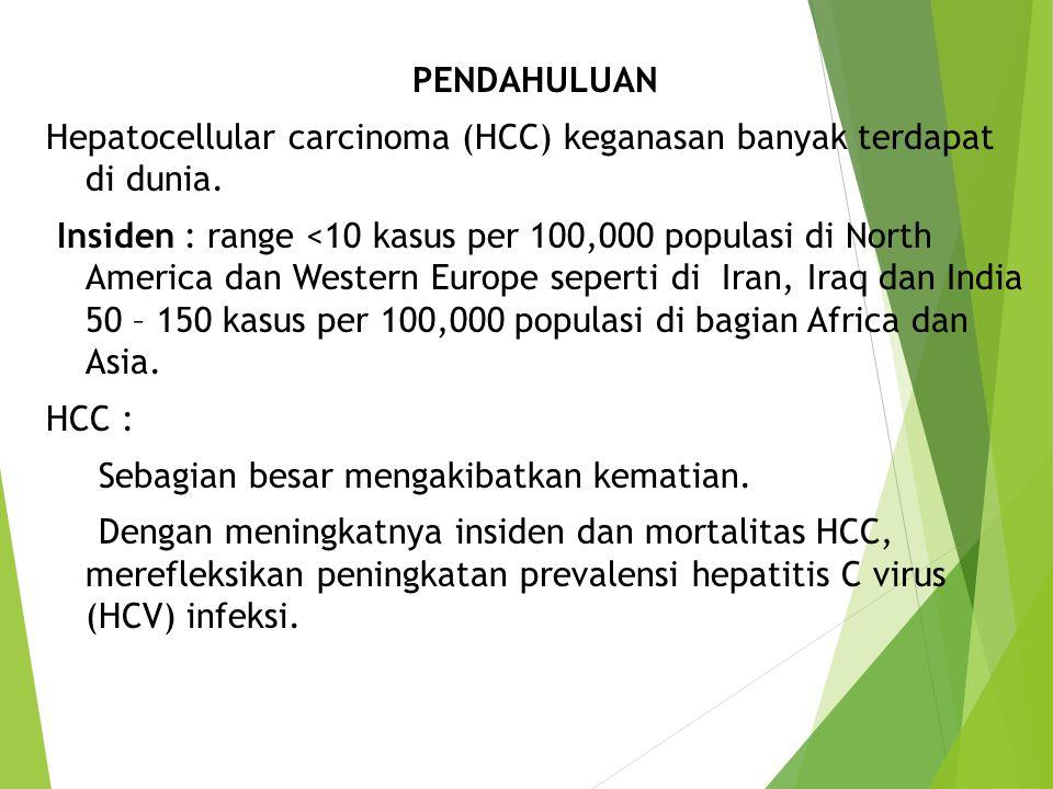 PENDAHULUAN Hepatocellular carcinoma (HCC) keganasan banyak terdapat di dunia. Insiden : range <10 kasus per 100,000 populasi di North America dan Wes