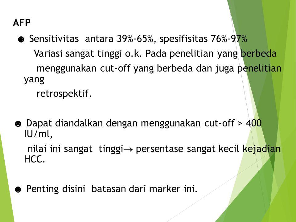 AFP ☻ Sensitivitas antara 39%-65%, spesifisitas 76%-97% Variasi sangat tinggi o.k. Pada penelitian yang berbeda menggunakan cut-off yang berbeda dan j