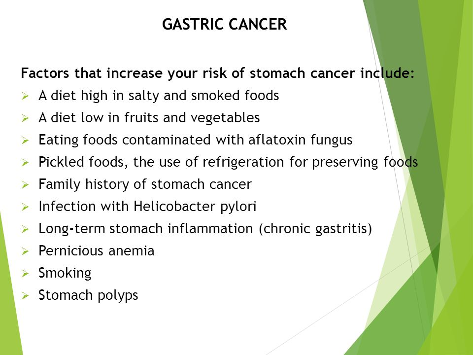 GASTRIC CANCER Factors that increase your risk of stomach cancer include:  A diet high in salty and smoked foods  A diet low in fruits and vegetable