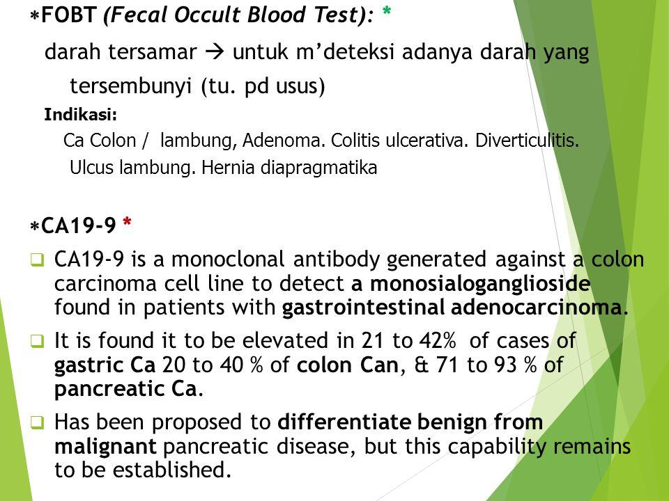  FOBT (Fecal Occult Blood Test): * darah tersamar  untuk m'deteksi adanya darah yang tersembunyi (tu. pd usus) Indikasi: Ca Colon / lambung, Adenoma