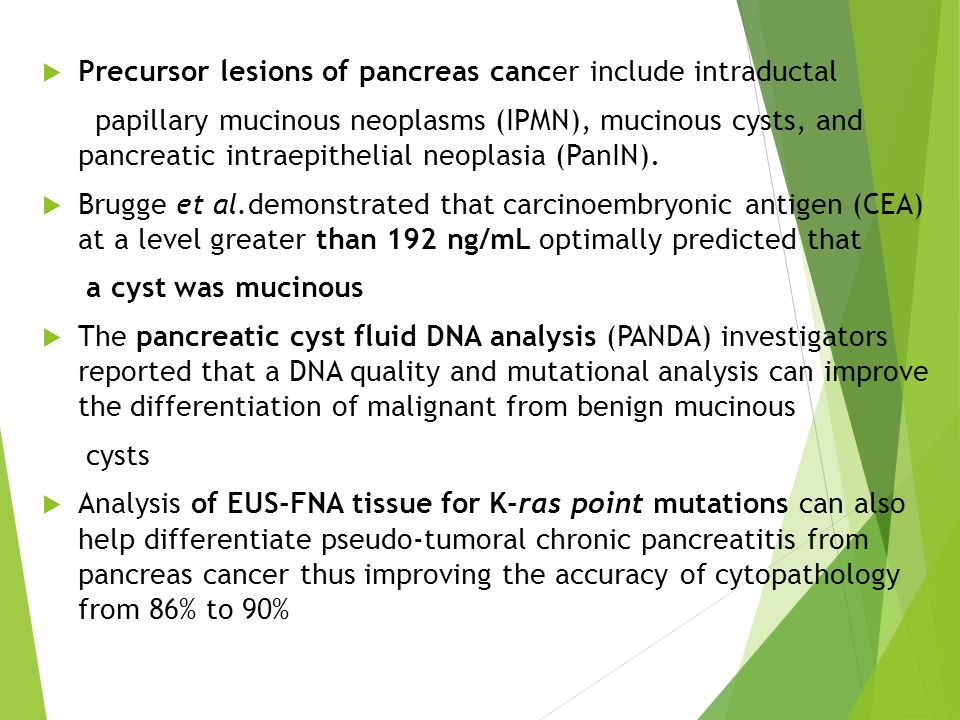  Precursor lesions of pancreas cancer include intraductal papillary mucinous neoplasms (IPMN), mucinous cysts, and pancreatic intraepithelial neoplas