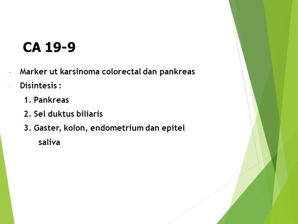 CA 19-9 - Marker ut karsinoma colorectal dan pankreas - Disintesis : 1. Pankreas 2. Sel duktus biliaris 3. Gaster, kolon, endometrium dan epitel saliv