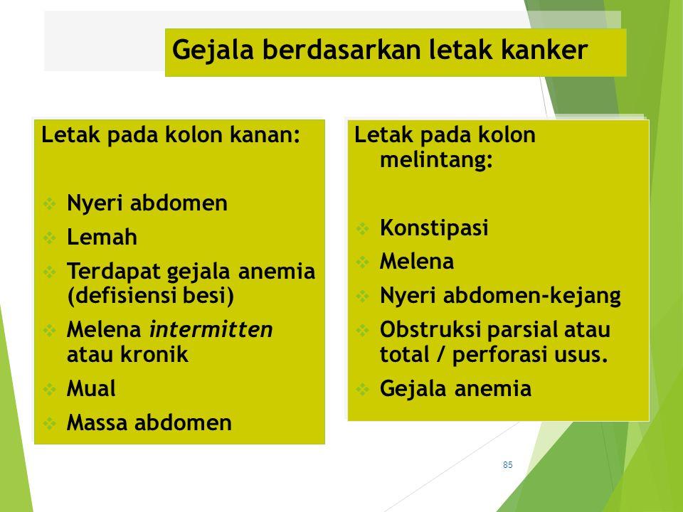 Gejala berdasarkan letak kanker Letak pada kolon kanan:  Nyeri abdomen  Lemah  Terdapat gejala anemia (defisiensi besi)  Melena intermitten atau k