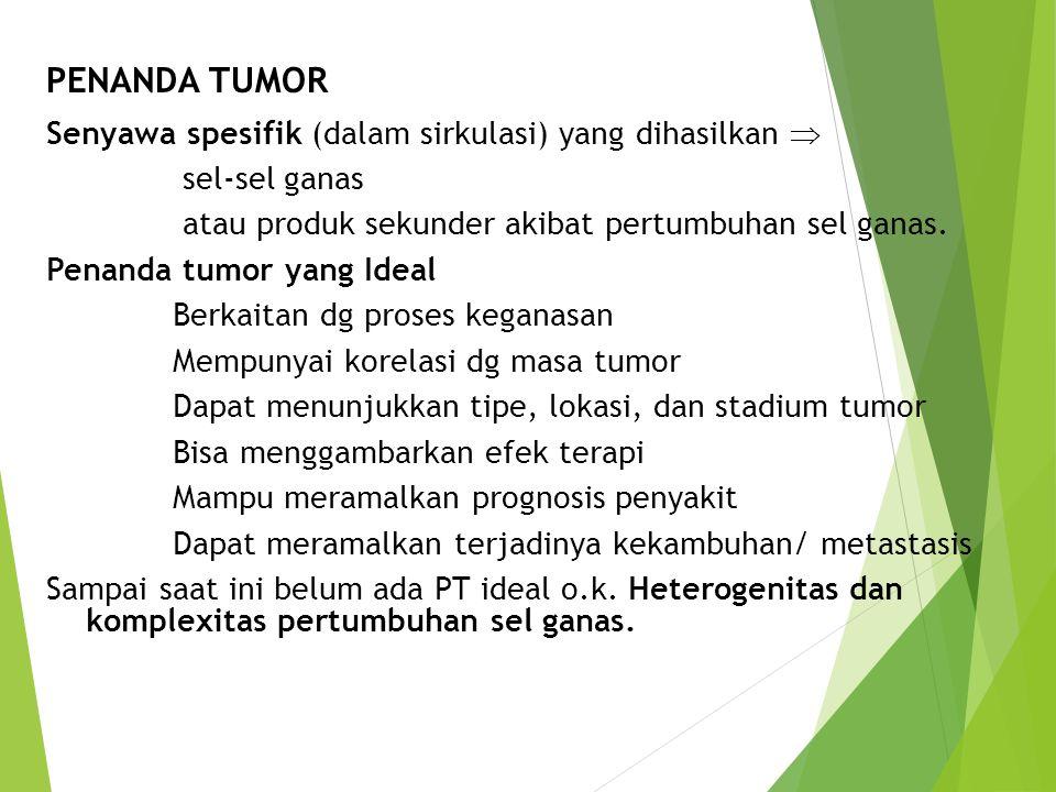 PENANDA TUMOR Senyawa spesifik (dalam sirkulasi) yang dihasilkan  sel-sel ganas atau produk sekunder akibat pertumbuhan sel ganas. Penanda tumor yang