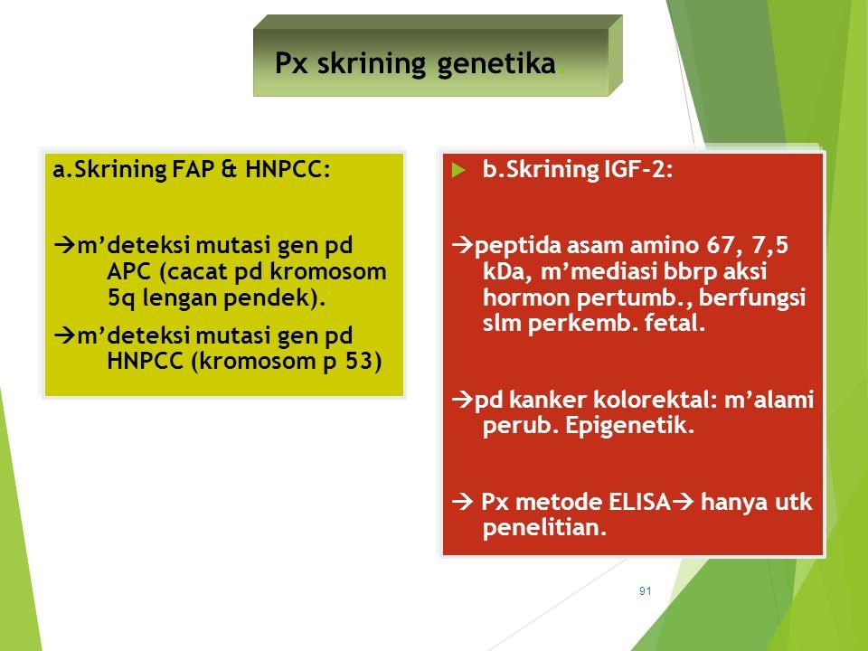 Px skrining genetika. a.Skrining FAP & HNPCC:  m'deteksi mutasi gen pd APC (cacat pd kromosom 5q lengan pendek).  m'deteksi mutasi gen pd HNPCC (kro