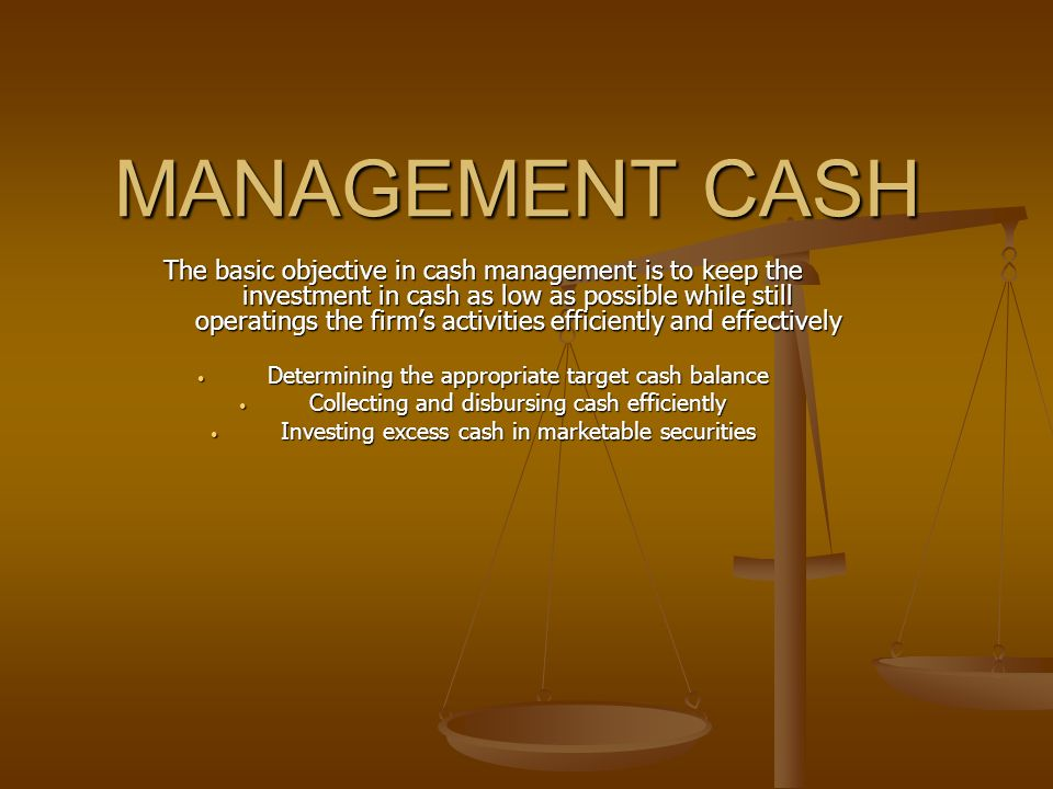 MANAGEMENT CASH The basic objective in cash management is to keep the investment in cash as low as possible while still operatings the firm's activities efficiently and effectively Determining the appropriate target cash balance Determining the appropriate target cash balance Collecting and disbursing cash efficiently Collecting and disbursing cash efficiently Investing excess cash in marketable securities Investing excess cash in marketable securities