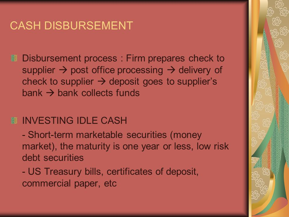 CASH DISBURSEMENT Disbursement process : Firm prepares check to supplier  post office processing  delivery of check to supplier  deposit goes to supplier's bank  bank collects funds INVESTING IDLE CASH - Short-term marketable securities (money market), the maturity is one year or less, low risk debt securities - US Treasury bills, certificates of deposit, commercial paper, etc