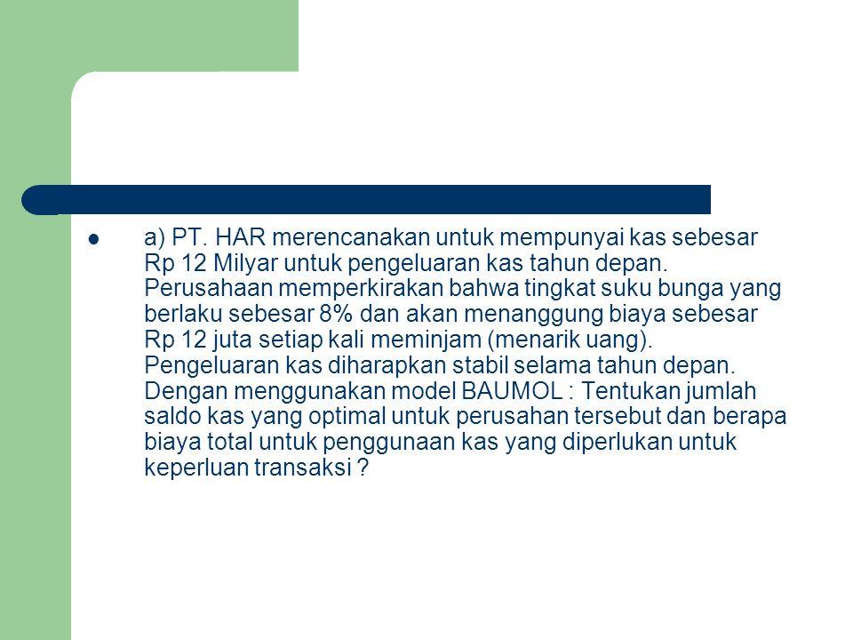 a) PT. HAR merencanakan untuk mempunyai kas sebesar Rp 12 Milyar untuk pengeluaran kas tahun depan. Perusahaan memperkirakan bahwa tingkat suku bunga