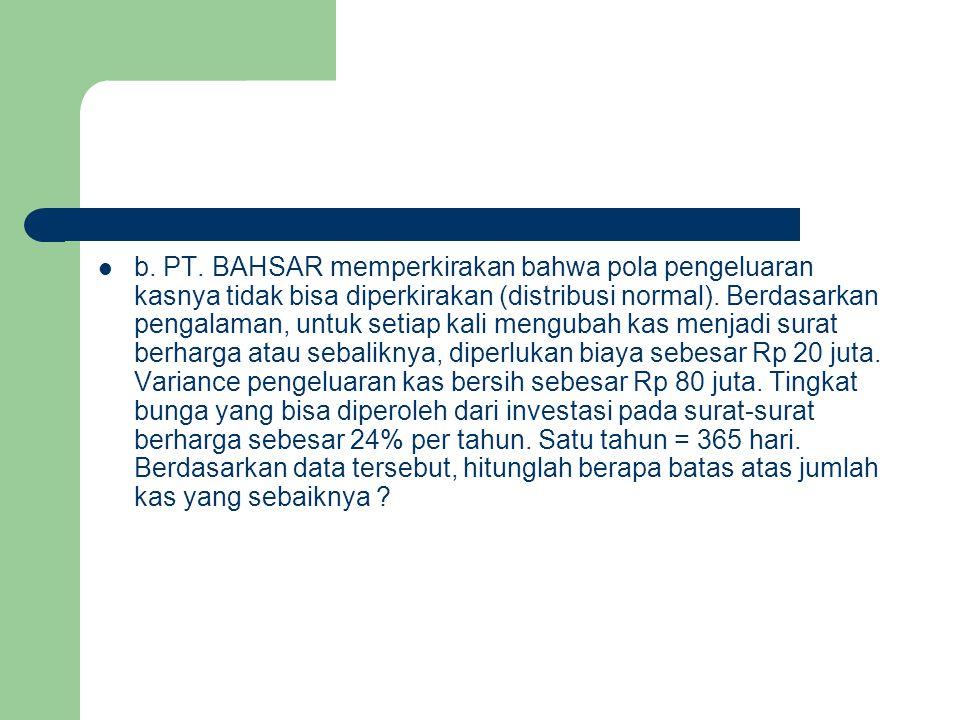 b. PT. BAHSAR memperkirakan bahwa pola pengeluaran kasnya tidak bisa diperkirakan (distribusi normal). Berdasarkan pengalaman, untuk setiap kali mengu