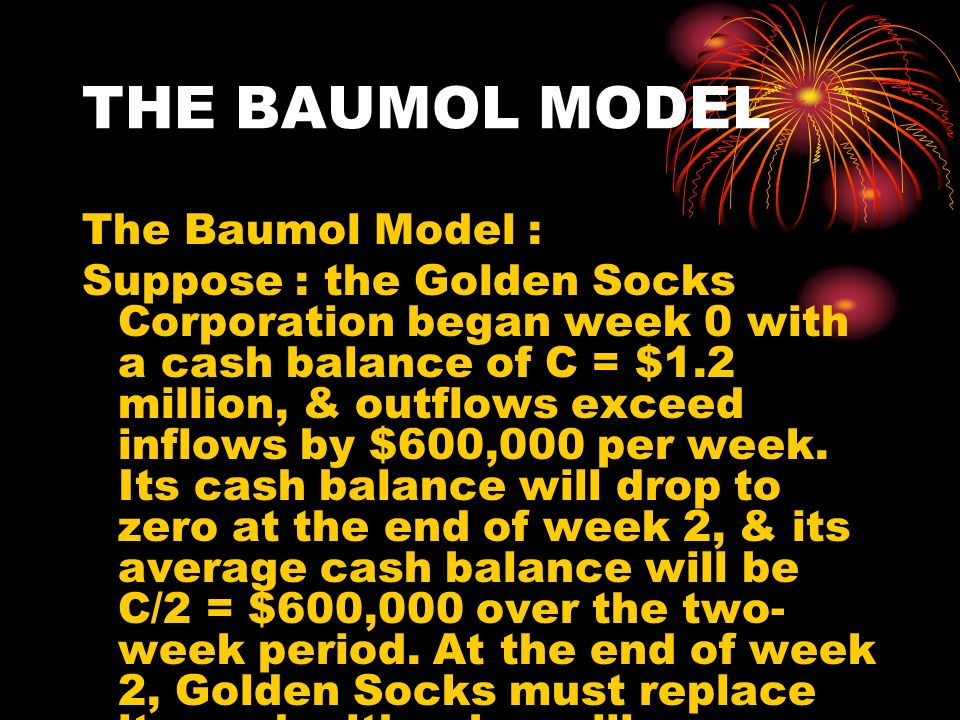 THE BAUMOL MODEL The Baumol Model : Suppose : the Golden Socks Corporation began week 0 with a cash balance of C = $1.2 million, & outflows exceed inf