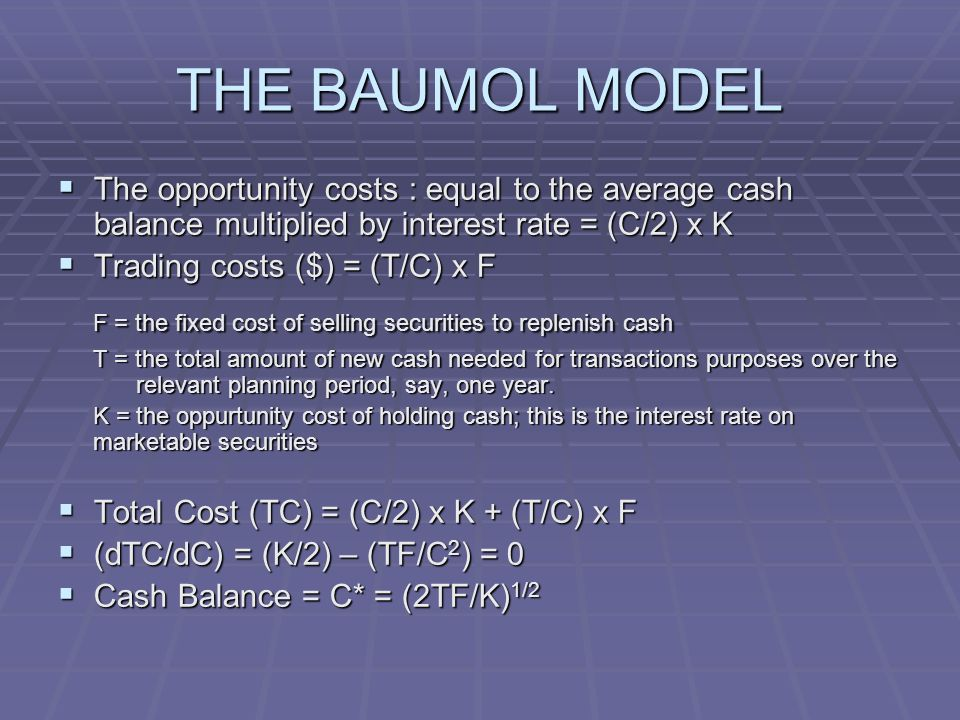 THE BAUMOL MODEL  The opportunity costs : equal to the average cash balance multiplied by interest rate = (C/2) x K  Trading costs ($) = (T/C) x F F = the fixed cost of selling securities to replenish cash T = the total amount of new cash needed for transactions purposes over the relevant planning period, say, one year.