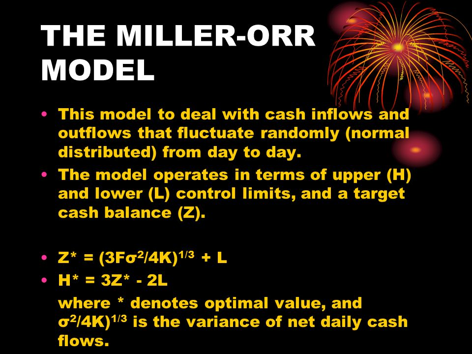 THE MILLER-ORR MODEL This model to deal with cash inflows and outflows that fluctuate randomly (normal distributed) from day to day. The model operate