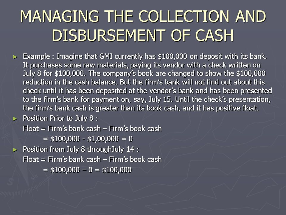 MANAGING THE COLLECTION AND DISBURSEMENT OF CASH ► Example : Imagine that GMI currently has $100,000 on deposit with its bank. It purchases some raw m