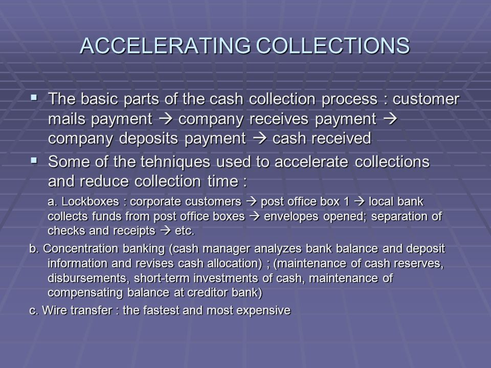 ACCELERATING COLLECTIONS  The basic parts of the cash collection process : customer mails payment  company receives payment  company deposits payme