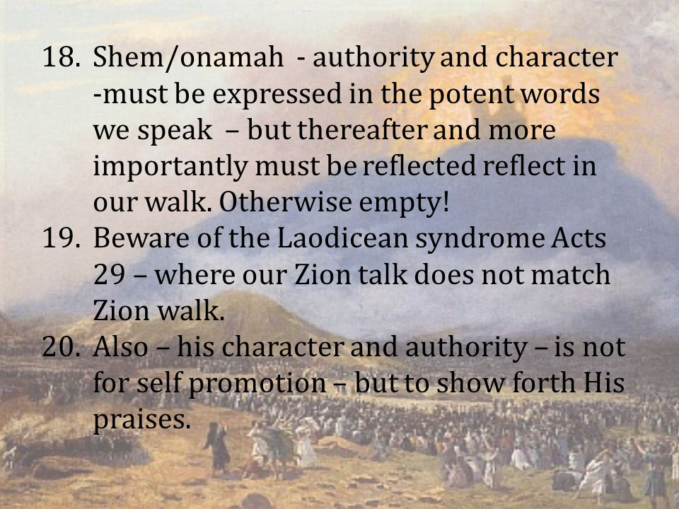 18.Shem/onamah - authority and character -must be expressed in the potent words we speak – but thereafter and more importantly must be reflected reflect in our walk.