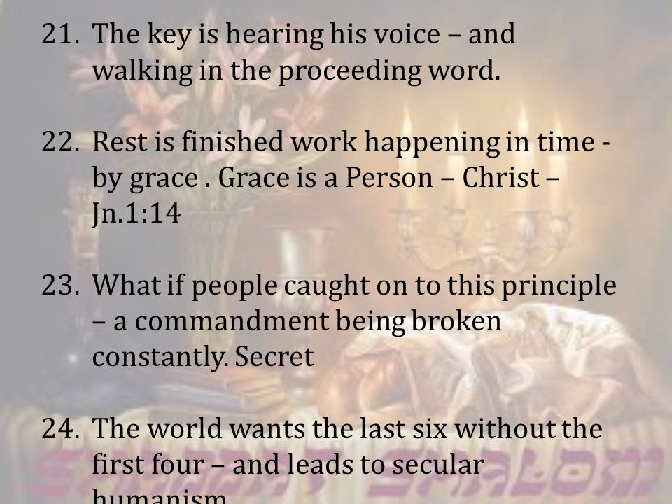21.The key is hearing his voice – and walking in the proceeding word. 22.Rest is finished work happening in time - by grace. Grace is a Person – Chris