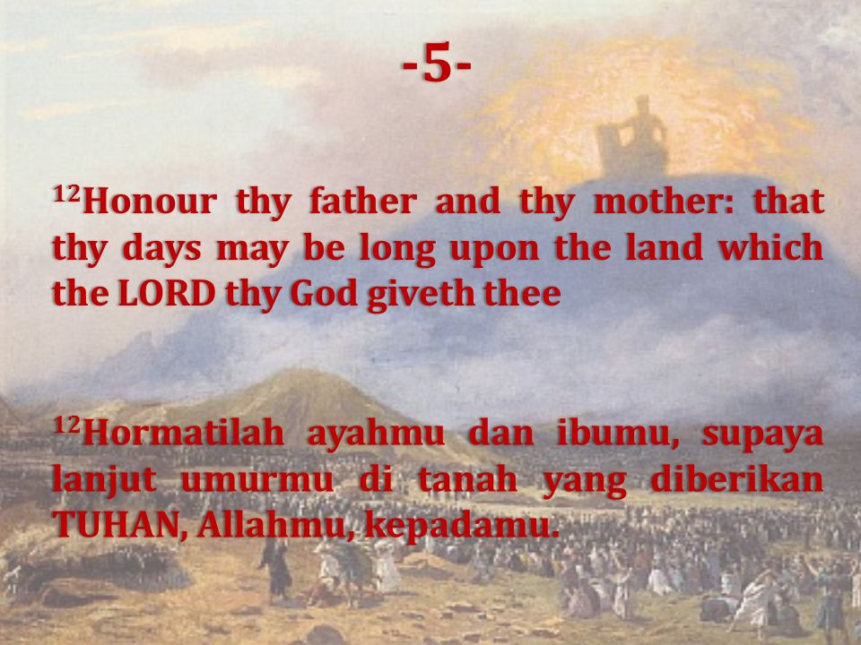 12 Honour thy father and thy mother: that thy days may be long upon the land which the LORD thy God giveth thee 12 Hormatilah ayahmu dan ibumu, supaya