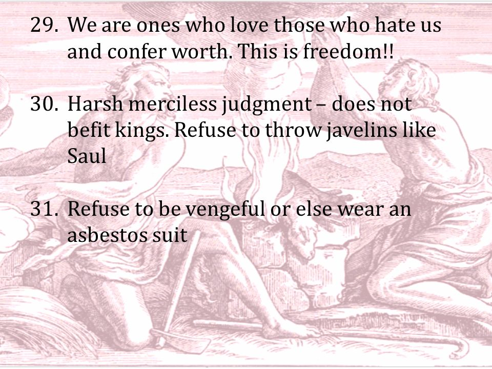 29.We are ones who love those who hate us and confer worth. This is freedom!! 30.Harsh merciless judgment – does not befit kings. Refuse to throw jave