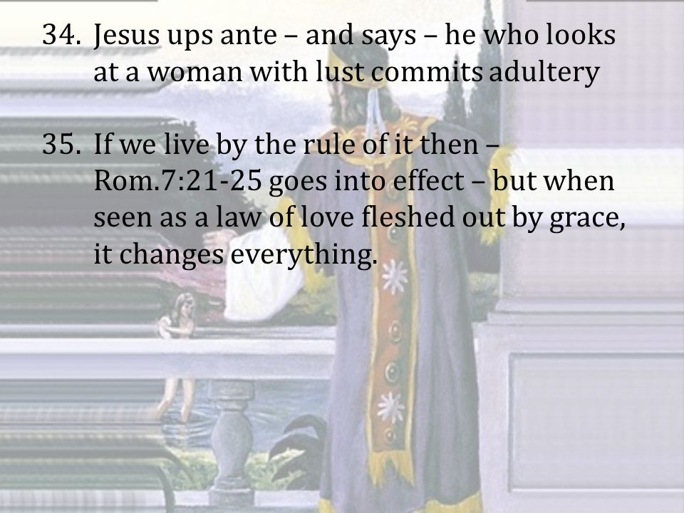 34.Jesus ups ante – and says – he who looks at a woman with lust commits adultery 35.If we live by the rule of it then – Rom.7:21-25 goes into effect – but when seen as a law of love fleshed out by grace, it changes everything.