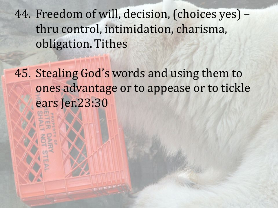 44.Freedom of will, decision, (choices yes) – thru control, intimidation, charisma, obligation. Tithes 45.Stealing God's words and using them to ones