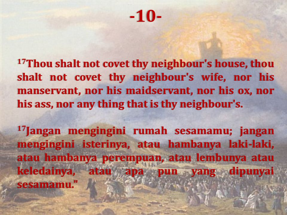 17 Thou shalt not covet thy neighbour s house, thou shalt not covet thy neighbour s wife, nor his manservant, nor his maidservant, nor his ox, nor his ass, nor any thing that is thy neighbour s.