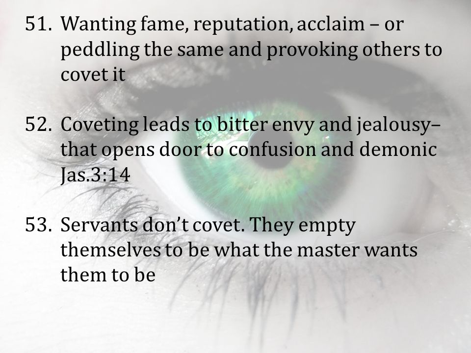 51.Wanting fame, reputation, acclaim – or peddling the same and provoking others to covet it 52.Coveting leads to bitter envy and jealousy– that opens door to confusion and demonic Jas.3:14 53.Servants don't covet.