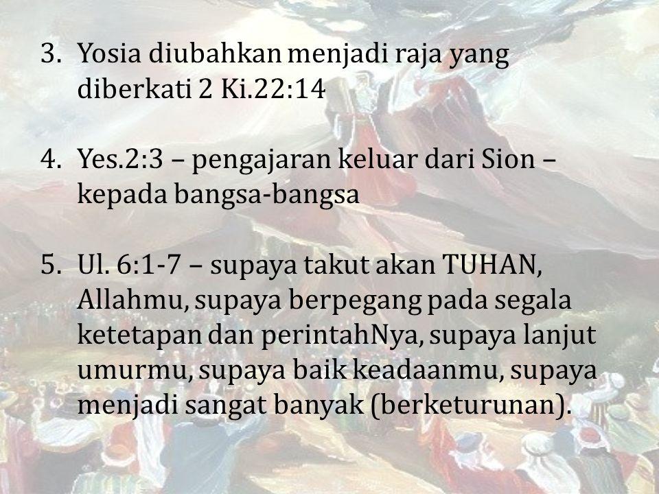 3.Yosia diubahkan menjadi raja yang diberkati 2 Ki.22:14 4.Yes.2:3 – pengajaran keluar dari Sion – kepada bangsa-bangsa 5.Ul.