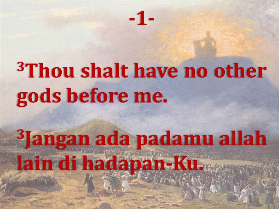 3 Thou shalt have no other gods before me. 3 Jangan ada padamu allah lain di hadapan-Ku. -1-