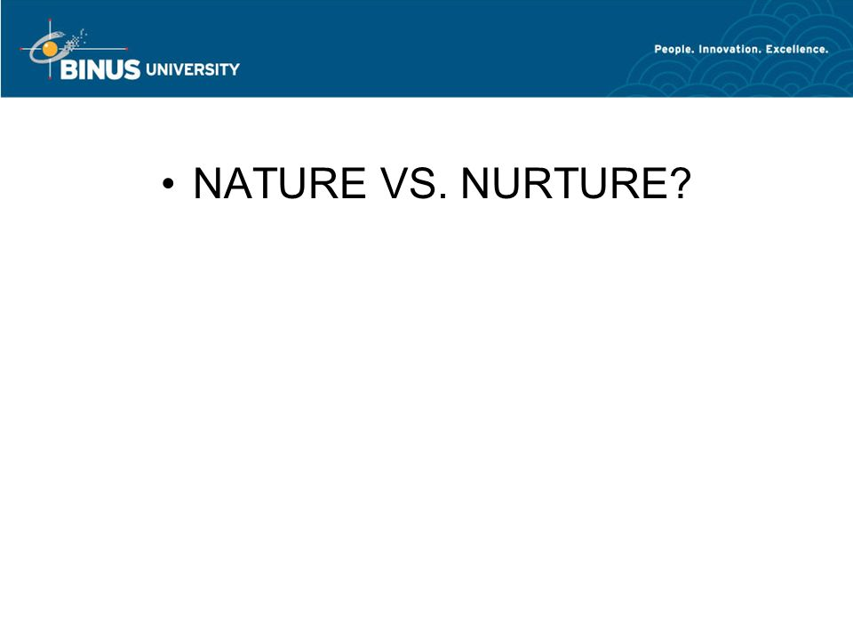 NATURE VS. NURTURE?