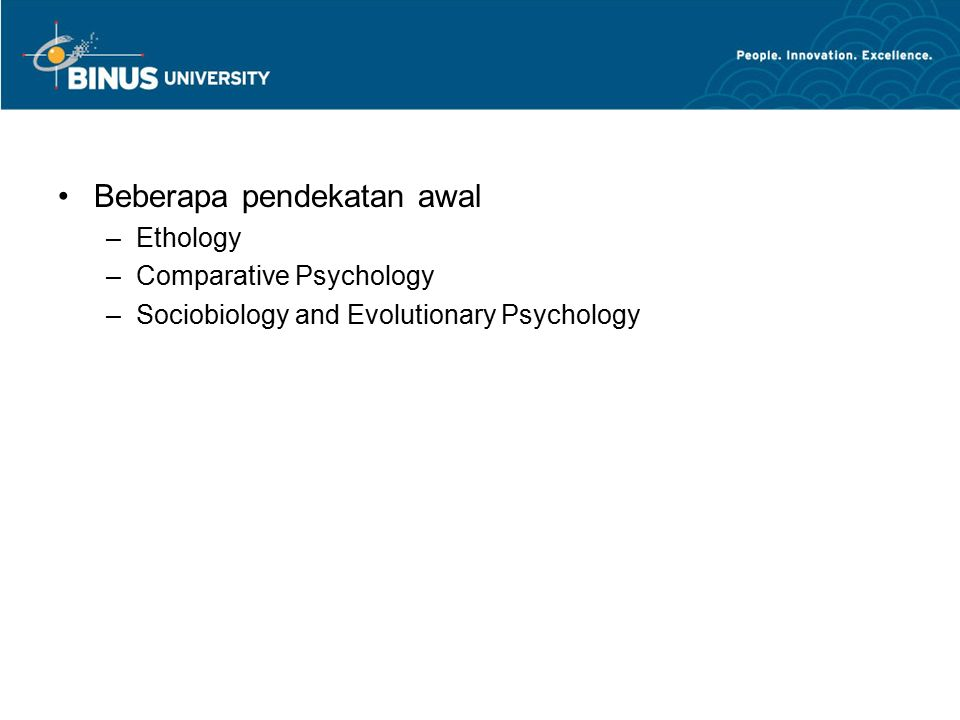 Beberapa pendekatan awal –Ethology –Comparative Psychology –Sociobiology and Evolutionary Psychology