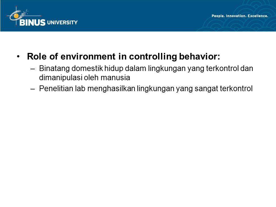 Role of environment in controlling behavior: –Binatang domestik hidup dalam lingkungan yang terkontrol dan dimanipulasi oleh manusia –Penelitian lab menghasilkan lingkungan yang sangat terkontrol