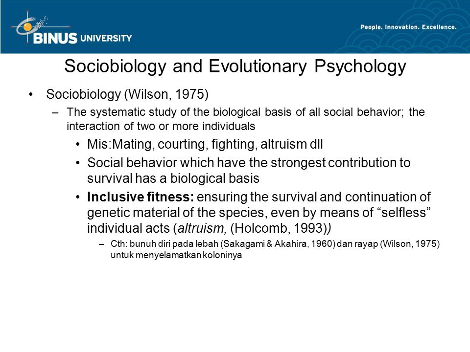Sociobiology and Evolutionary Psychology Sociobiology (Wilson, 1975) –The systematic study of the biological basis of all social behavior; the interaction of two or more individuals Mis:Mating, courting, fighting, altruism dll Social behavior which have the strongest contribution to survival has a biological basis Inclusive fitness: ensuring the survival and continuation of genetic material of the species, even by means of selfless individual acts (altruism, (Holcomb, 1993)) –Cth: bunuh diri pada lebah (Sakagami & Akahira, 1960) dan rayap (Wilson, 1975) untuk menyelamatkan koloninya