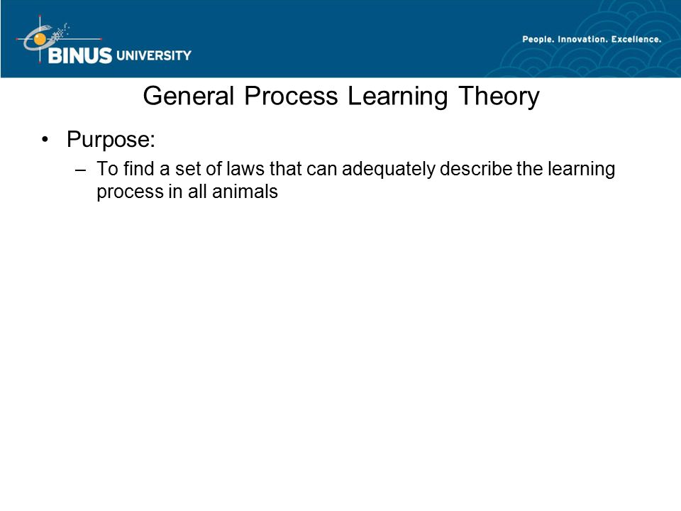 General Process Learning Theory Purpose: –To find a set of laws that can adequately describe the learning process in all animals