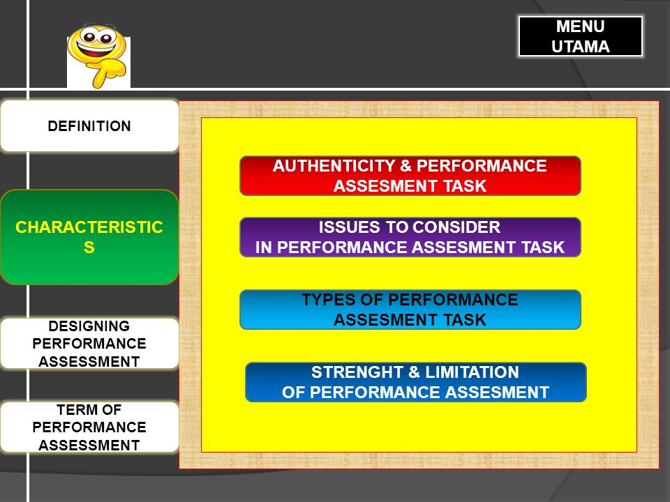 CHARACTERISTIC S DEFINITION MENU UTAMA DESIGNING PERFORMANCE ASSESSMENT TERM OF PERFORMANCE ASSESSMENT AUTHENTICITY & PERFORMANCE ASSESMENT TASK ISSUES TO CONSIDER IN PERFORMANCE ASSESMENT TASK TYPES OF PERFORMANCE ASSESMENT TASK STRENGHT & LIMITATION OF PERFORMANCE ASSESMENT