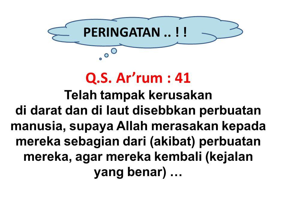 PERINGATAN.. ! ! Q.S. Ar'rum : 41 Telah tampak kerusakan di darat dan di laut disebbkan perbuatan manusia, supaya Allah merasakan kepada mereka sebagi
