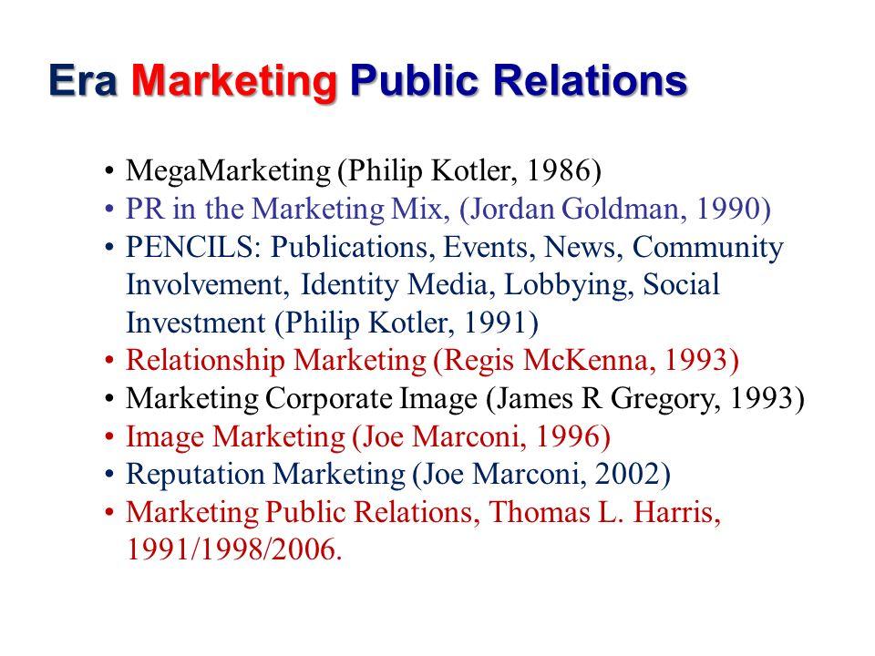 Era Marketing Public Relations MegaMarketing (Philip Kotler, 1986) PR in the Marketing Mix, (Jordan Goldman, 1990) PENCILS: Publications, Events, News