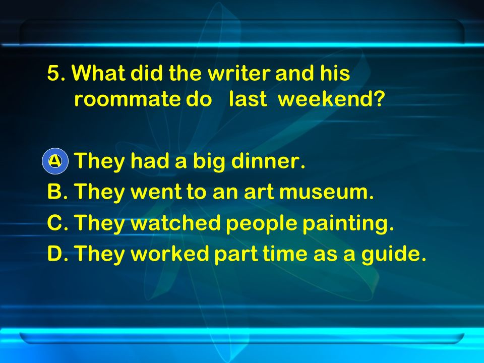 5. What did the writer and his roommate do last weekend.