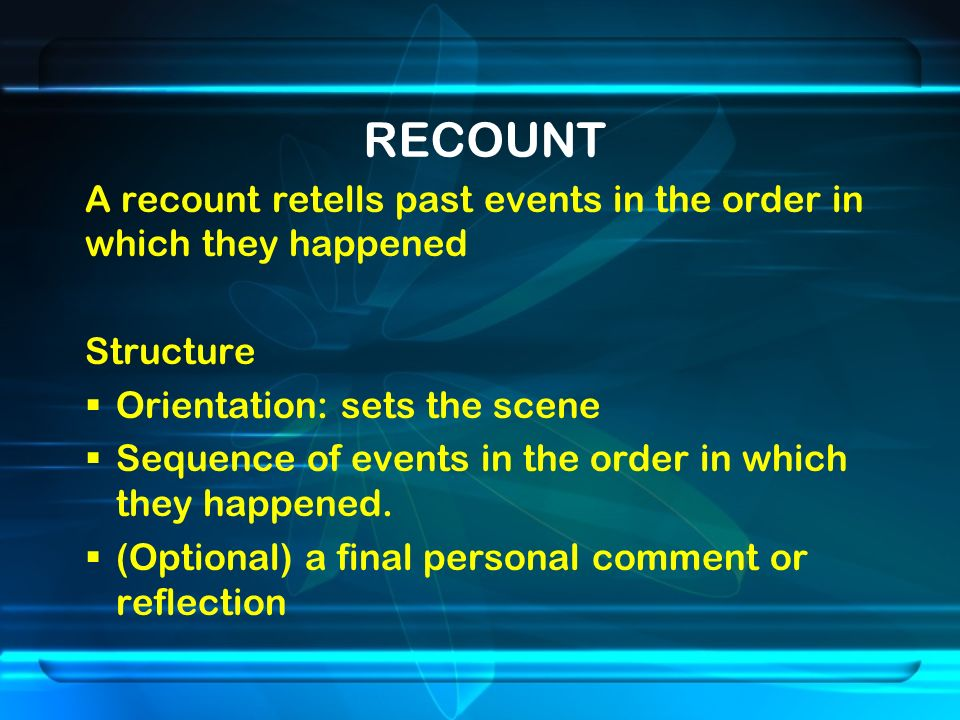 RECOUNT A recount retells past events in the order in which they happened Structure  Orientation: sets the scene  Sequence of events in the order in which they happened.