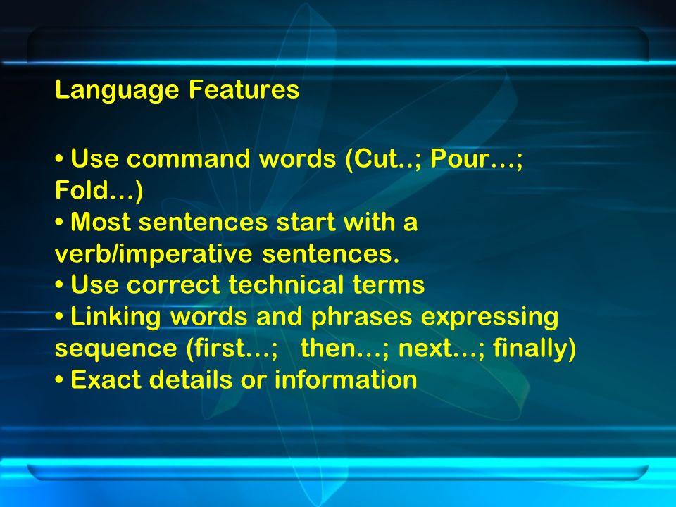 Language Features Use command words (Cut..; Pour…; Fold…) Most sentences start with a verb/imperative sentences.