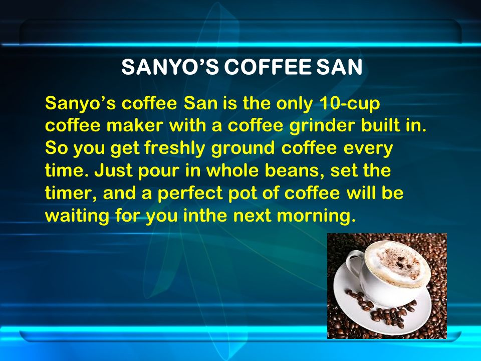 SANYO'S COFFEE SAN Sanyo's coffee San is the only 10-cup coffee maker with a coffee grinder built in.