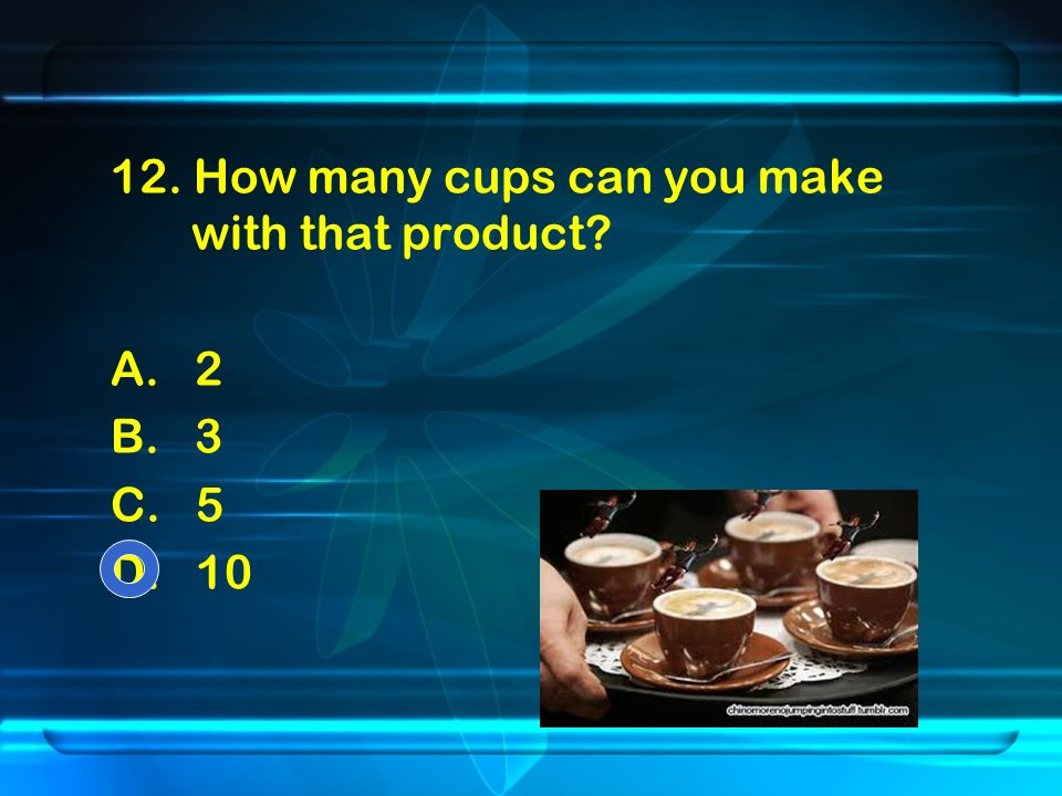 12. How many cups can you make with that product A. 2 B. 3 C. 5 D. 10