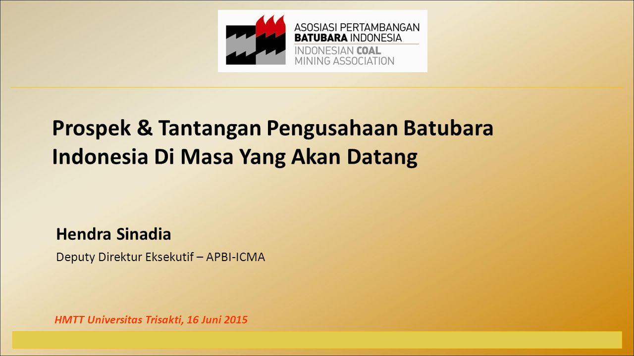 Hendra Sinadia Deputy Direktur Eksekutif – APBI-ICMA HMTT Universitas Trisakti, 16 Juni 2015 Prospek & Tantangan Pengusahaan Batubara Indonesia Di Masa Yang Akan Datang