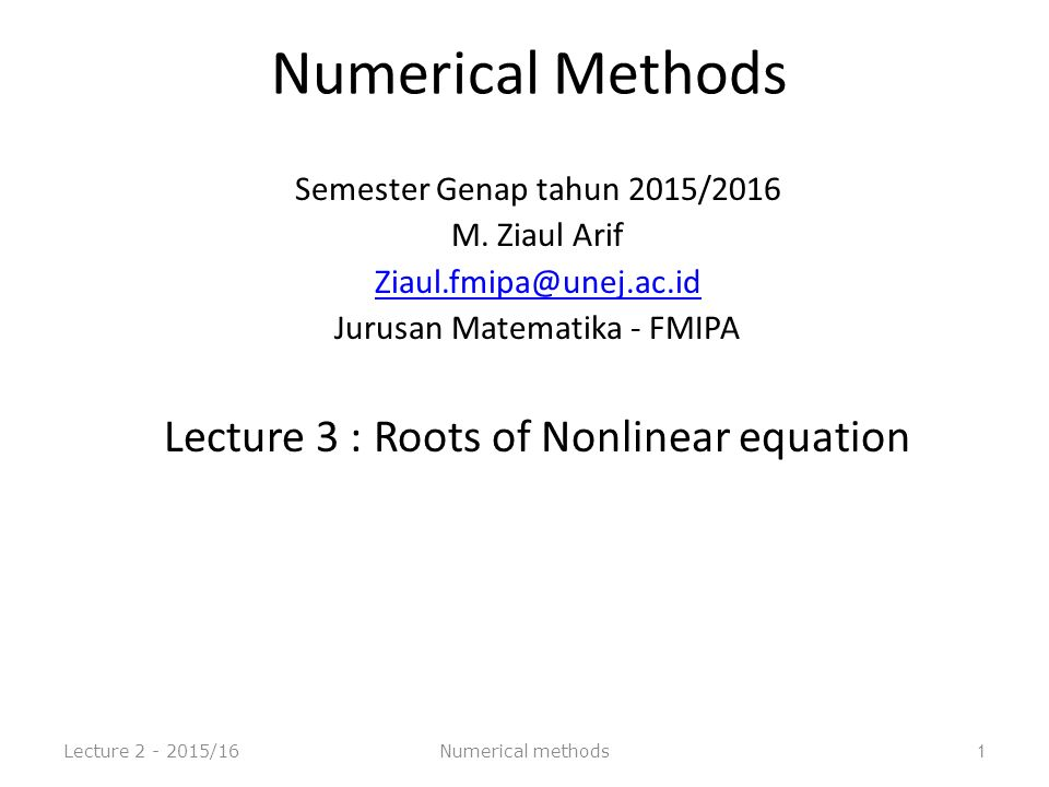 Flow chart of Bisection Method Lecture 2 - 2015/16 12 Start: Given a,b and ε u = f(a) ; v = f(b) c = (a+b) /2 ; w = f(c) is u w <0 a=c; u= wb=c; v= w is (b-a)/2 <ε yes no Stop no Numerical methods