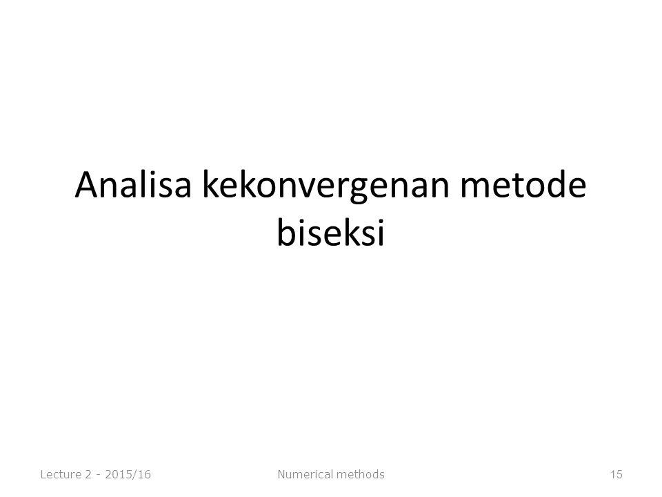 Analisa kekonvergenan metode biseksi Lecture 2 - 2015/16Numerical methods15