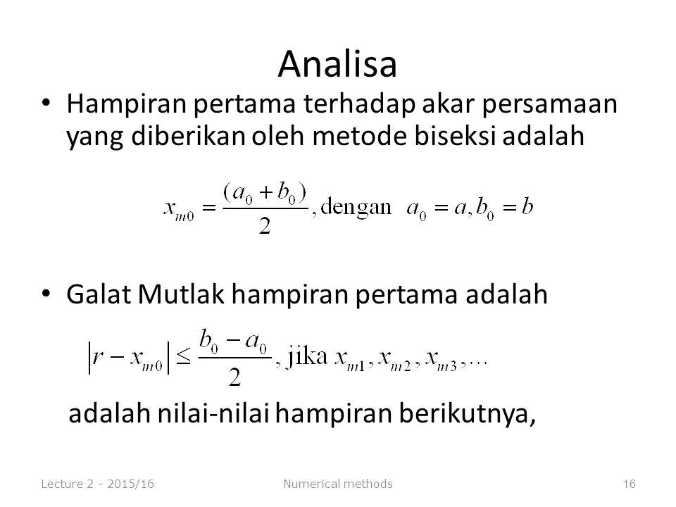 Analisa Hampiran pertama terhadap akar persamaan yang diberikan oleh metode biseksi adalah Galat Mutlak hampiran pertama adalah adalah nilai-nilai hampiran berikutnya, Lecture 2 - 2015/16Numerical methods16