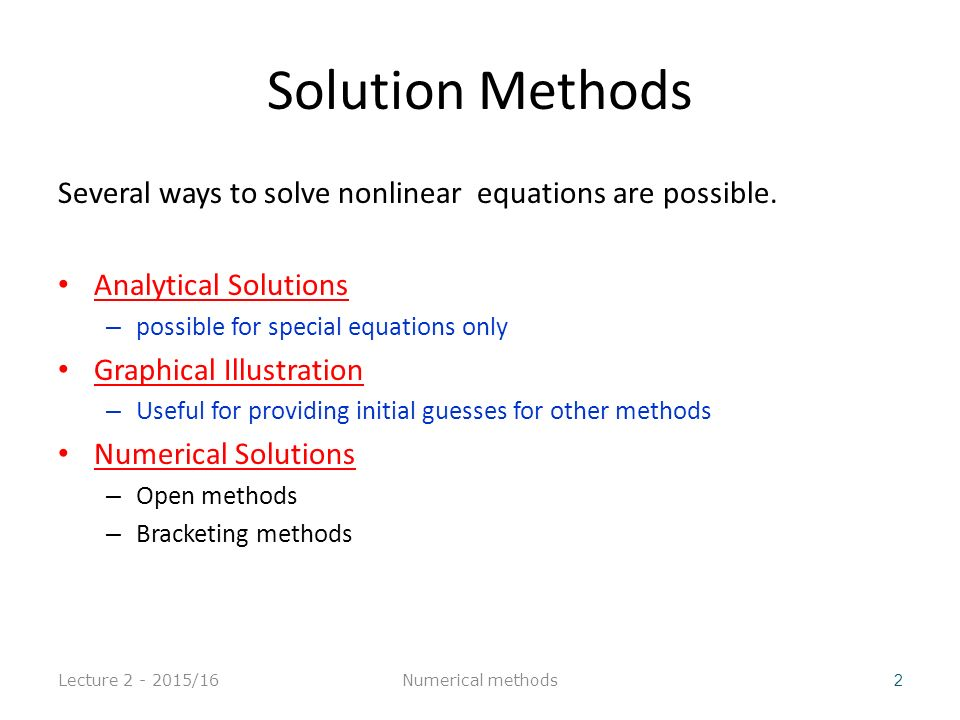 Summary Bisection Reliable, Slow One function evaluation per iteration Needs an interval [a,b] containing the root, f(a) f(b)<0 No knowledge of derivative is needed Newton Fast (if near the root) but may diverge Two function evaluation per iteration Needs derivative and an initial guess x 0, f ' (x 0 ) is nonzero Secant Fast (slower than Newton) but may diverge one function evaluation per iteration Needs two initial guess points x 0, x 1 such that f (x 0 )- f (x 1 ) is nonzero.